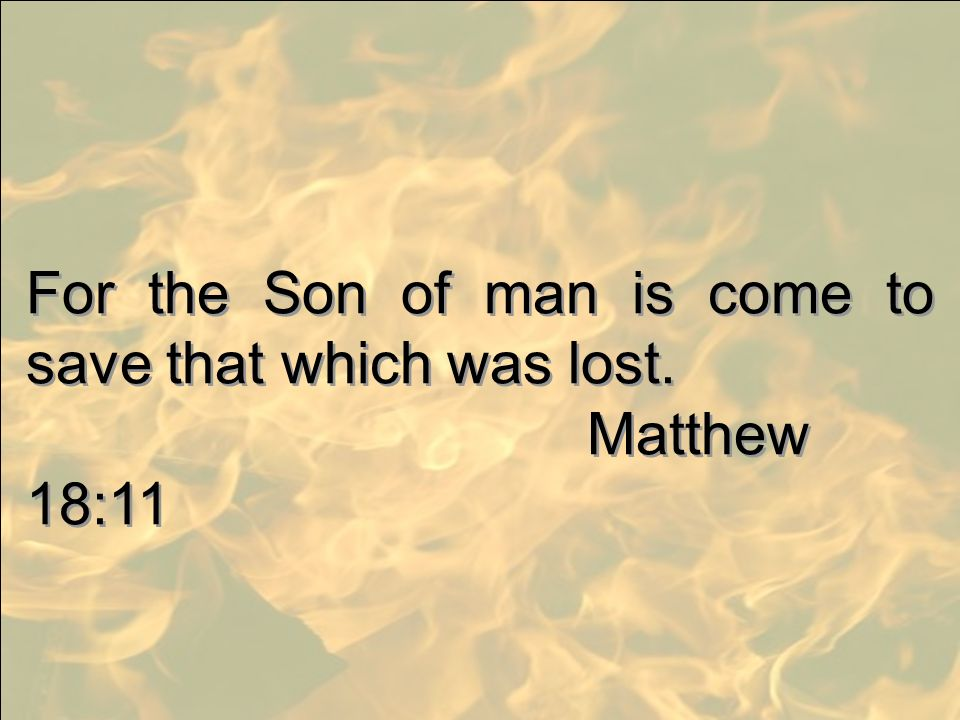 For the Son of man is come to save that which was lost.