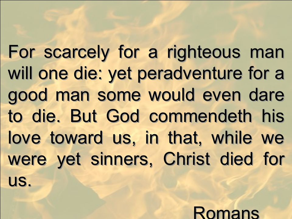 For scarcely for a righteous man will one die: yet peradventure for a good man some would even dare to die. But God commendeth his love toward us, in that, while we were yet sinners, Christ died for us.