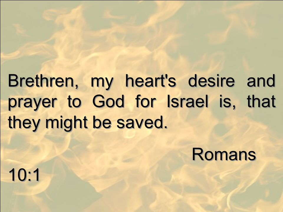 Brethren, my heart s desire and prayer to God for Israel is, that they might be saved.