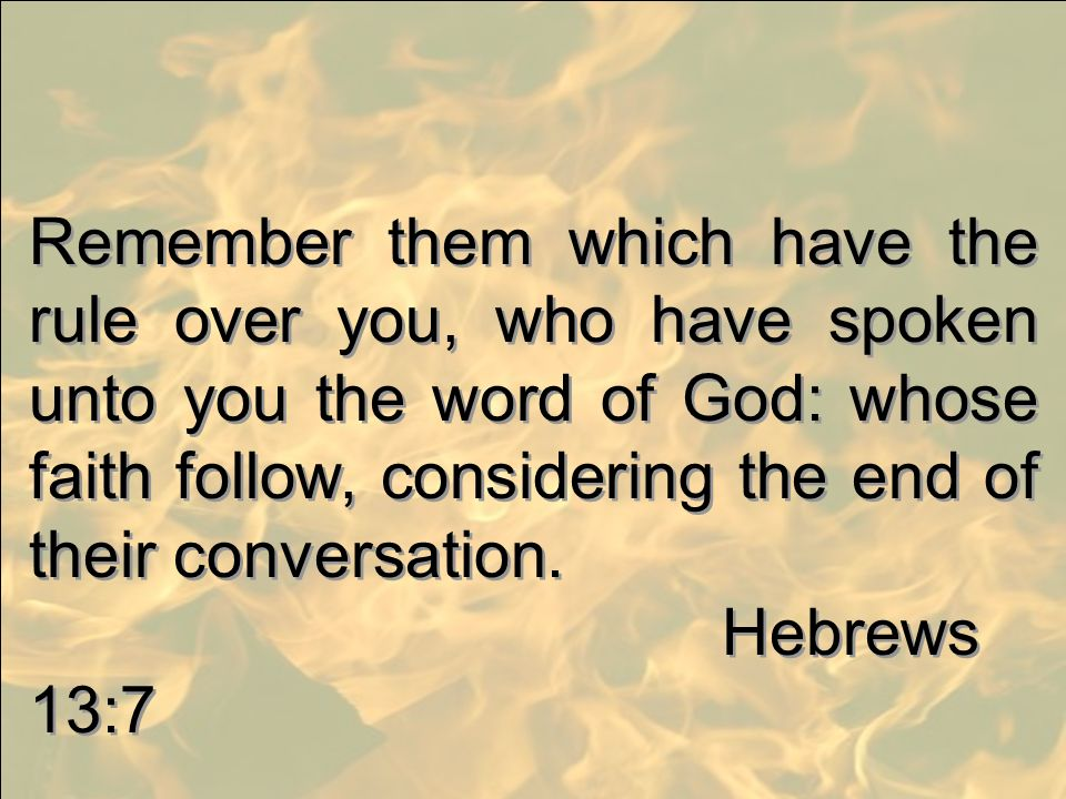 Remember them which have the rule over you, who have spoken unto you the word of God: whose faith follow, considering the end of their conversation.