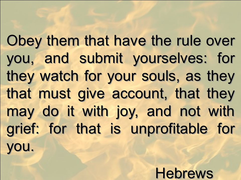 Obey them that have the rule over you, and submit yourselves: for they watch for your souls, as they that must give account, that they may do it with joy, and not with grief: for that is unprofitable for you.