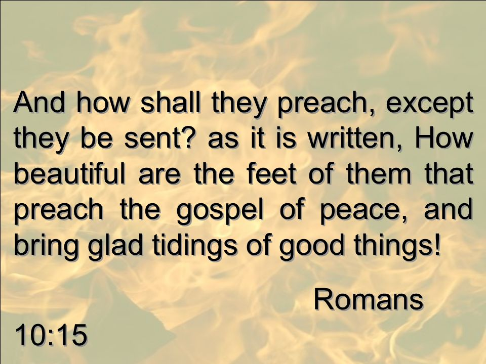 And how shall they preach, except they be sent
