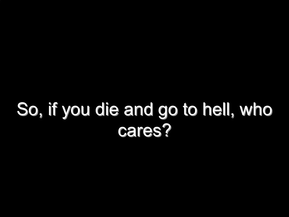 So, if you die and go to hell, who cares