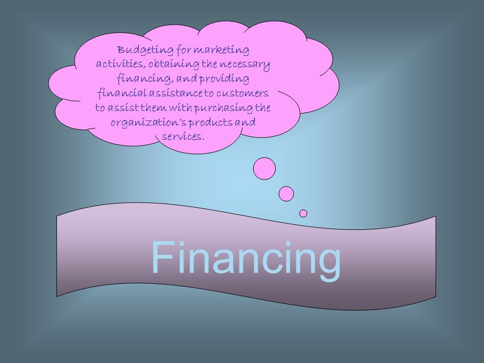 Budgeting for marketing activities, obtaining the necessary financing, and providing financial assistance to customers to assist them with purchasing the organization's products and services.
