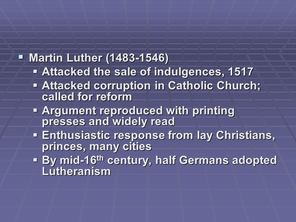 Martin Luther ( ) Attacked the sale of indulgences, Attacked corruption in Catholic Church; called for reform.