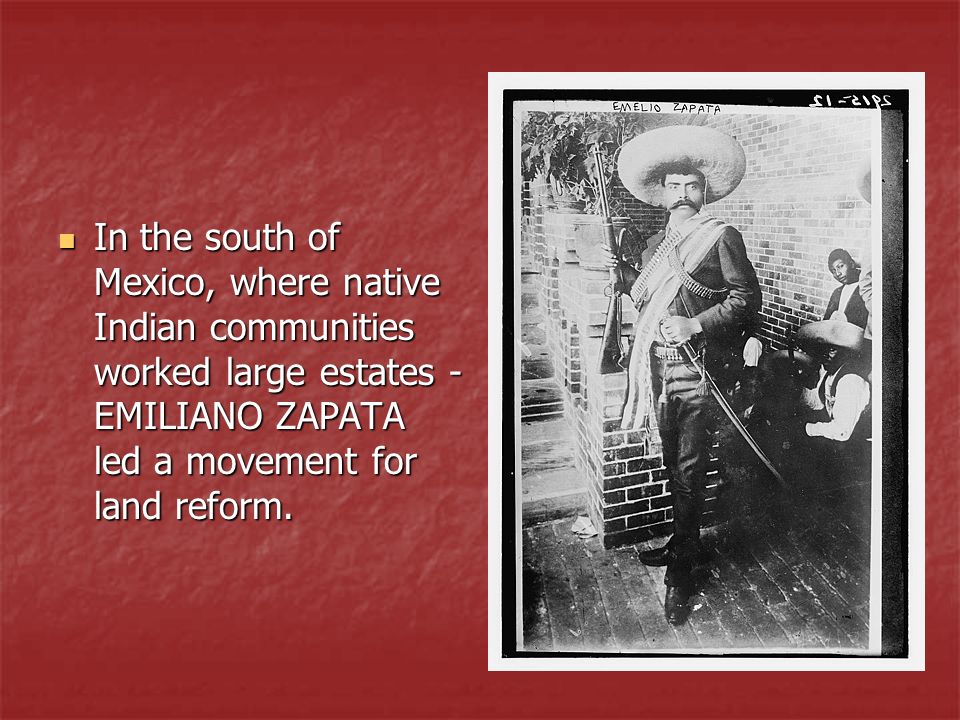 In the south of Mexico, where native Indian communities worked large estates - EMILIANO ZAPATA led a movement for land reform.