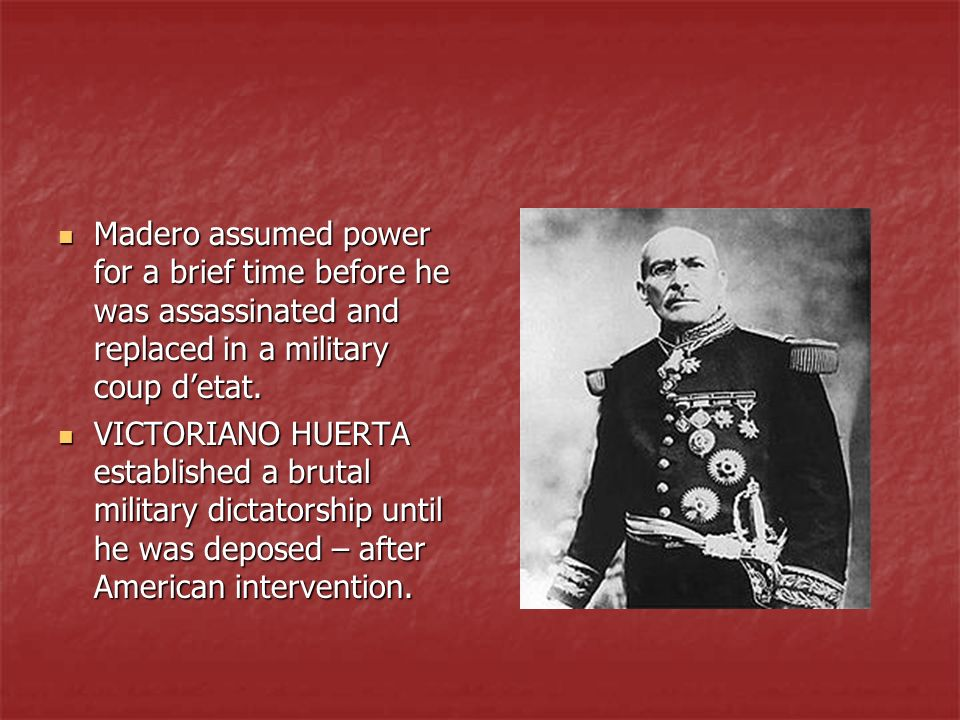 Madero assumed power for a brief time before he was assassinated and replaced in a military coup d'etat.