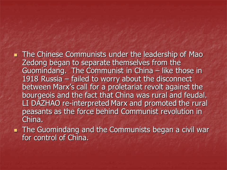 The Chinese Communists under the leadership of Mao Zedong began to separate themselves from the Guomindang. The Communist in China – like those in 1918 Russia – failed to worry about the disconnect between Marx's call for a proletariat revolt against the bourgeois and the fact that China was rural and feudal. LI DAZHAO re-interpreted Marx and promoted the rural peasants as the force behind Communist revolution in China.