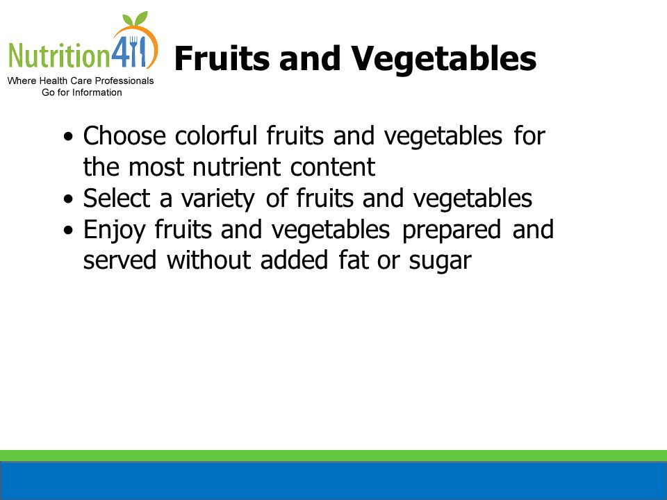 Fruits and Vegetables Choose colorful fruits and vegetables for the most nutrient content. Select a variety of fruits and vegetables.