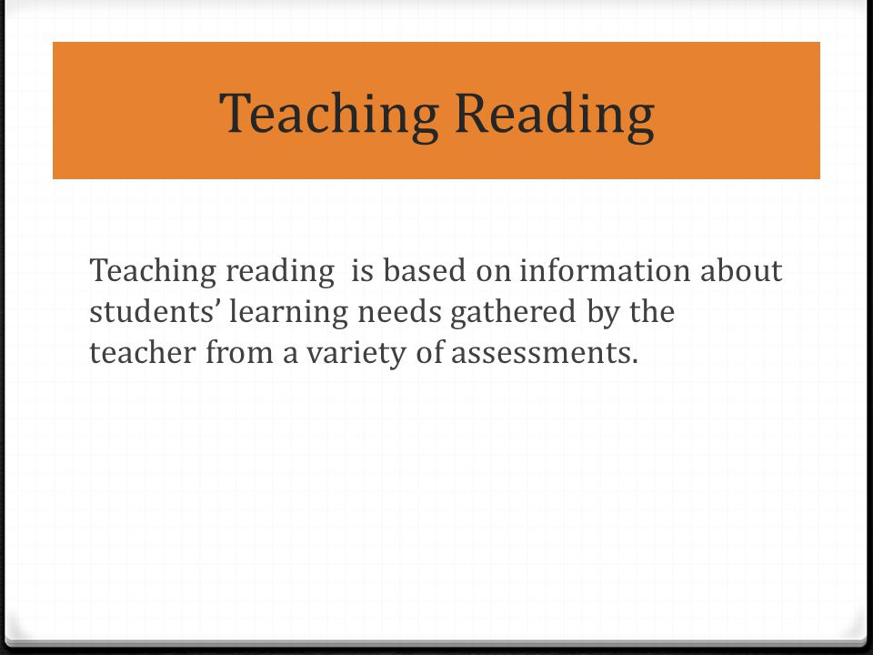 Teaching Reading Teaching reading is based on information about students' learning needs gathered by the teacher from a variety of assessments.