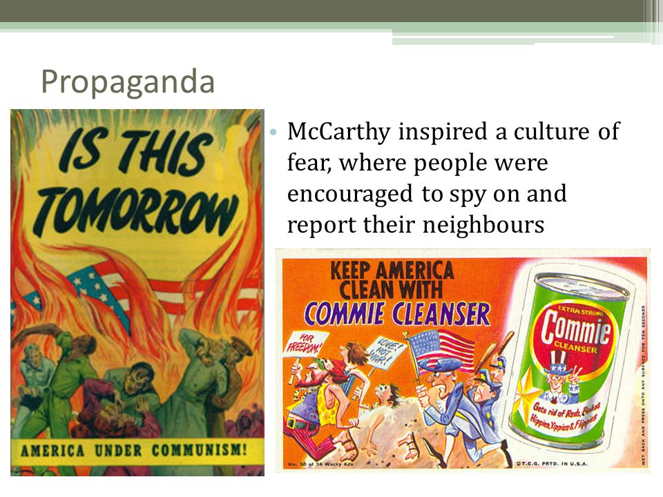 Propaganda McCarthy inspired a culture of fear, where people were encouraged to spy on and report their neighbours.