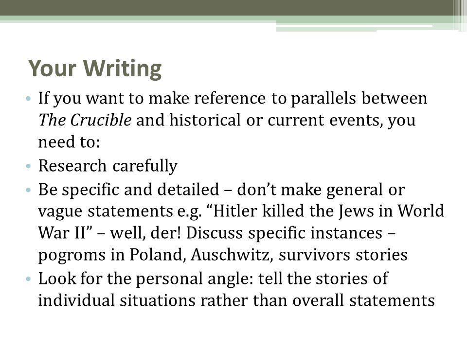 Your Writing If you want to make reference to parallels between The Crucible and historical or current events, you need to: