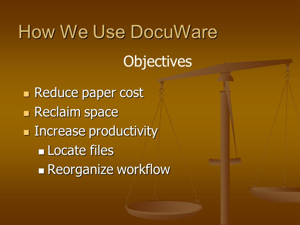 How We Use DocuWare Objectives Reduce paper cost Reclaim space