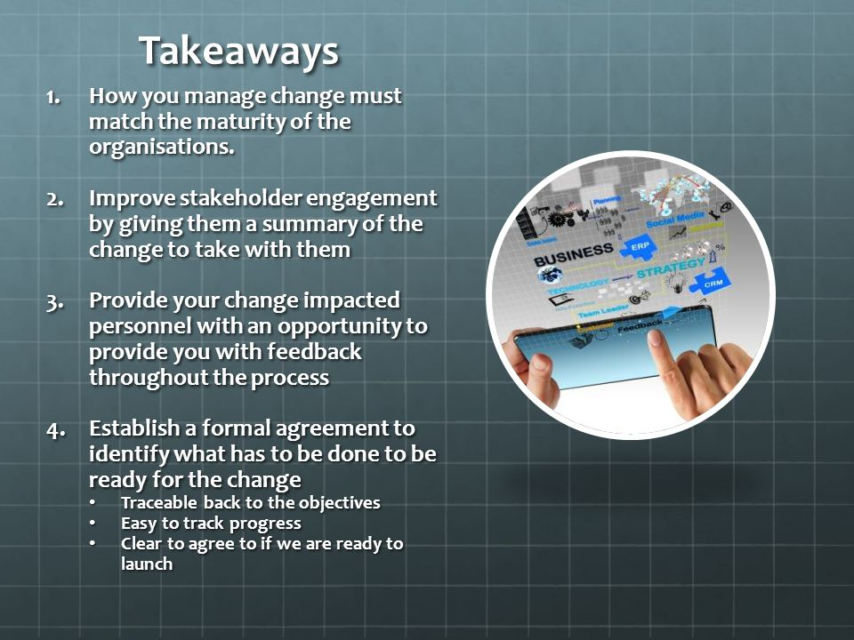 Takeaways How you manage change must match the maturity of the organisations.