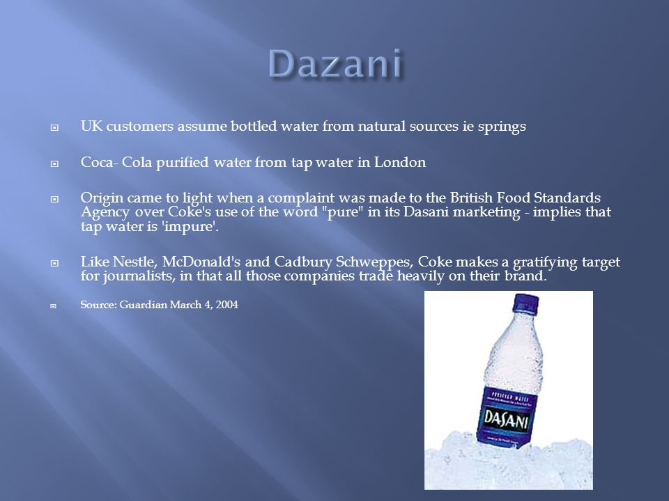 Dazani UK customers assume bottled water from natural sources ie springs. Coca- Cola purified water from tap water in London.