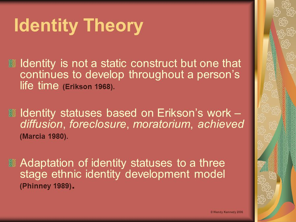 Identity Theory Identity is not a static construct but one that continues to develop throughout a person's life time (Erikson 1968).