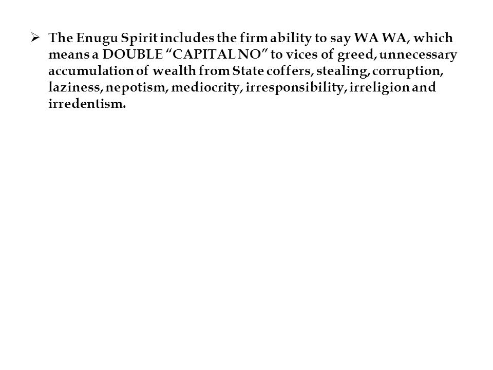 The Enugu Spirit includes the firm ability to say WA WA, which means a DOUBLE CAPITAL NO to vices of greed, unnecessary accumulation of wealth from State coffers, stealing, corruption, laziness, nepotism, mediocrity, irresponsibility, irreligion and irredentism.