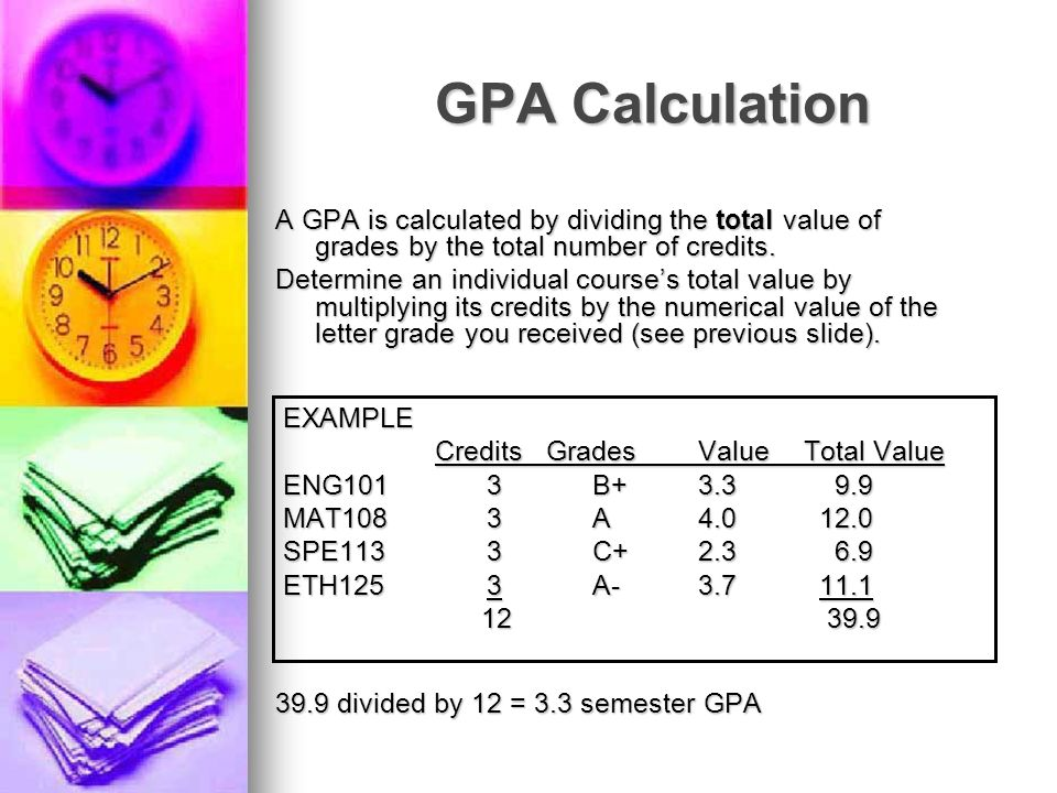 GPA Calculation A GPA is calculated by dividing the total value of grades by the total number of credits.