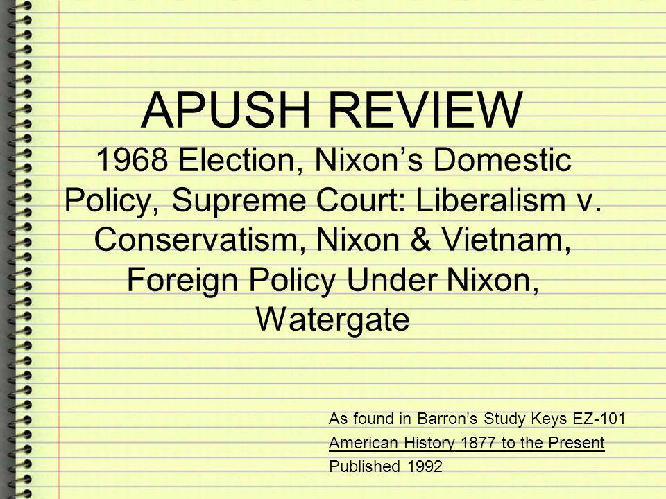 APUSH REVIEW 1968 Election, Nixon's Domestic Policy, Supreme Court: Liberalism v. Conservatism, Nixon & Vietnam, Foreign Policy Under Nixon, Watergate
