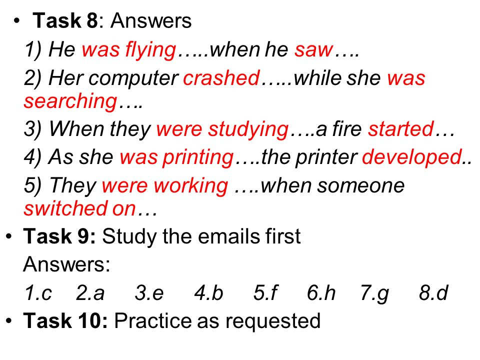 Task 8: Answers 1) He was flying…..when he saw…. 2) Her computer crashed…..while she was searching….