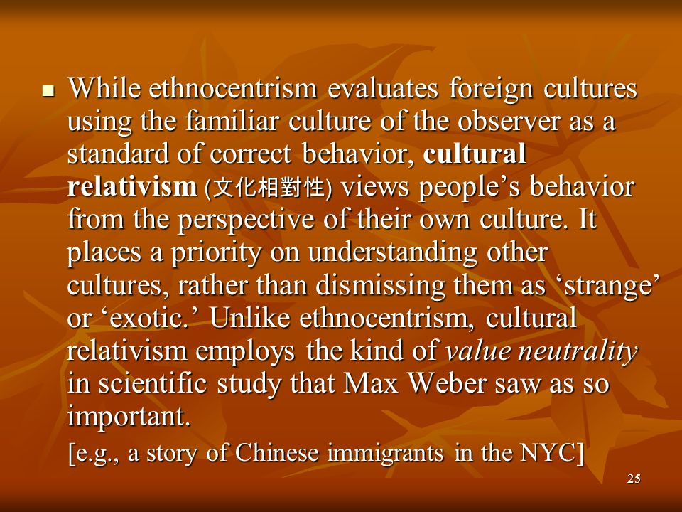While ethnocentrism evaluates foreign cultures using the familiar culture of the observer as a standard of correct behavior, cultural relativism (文化相對性) views people's behavior from the perspective of their own culture. It places a priority on understanding other cultures, rather than dismissing them as 'strange' or 'exotic.' Unlike ethnocentrism, cultural relativism employs the kind of value neutrality in scientific study that Max Weber saw as so important.
