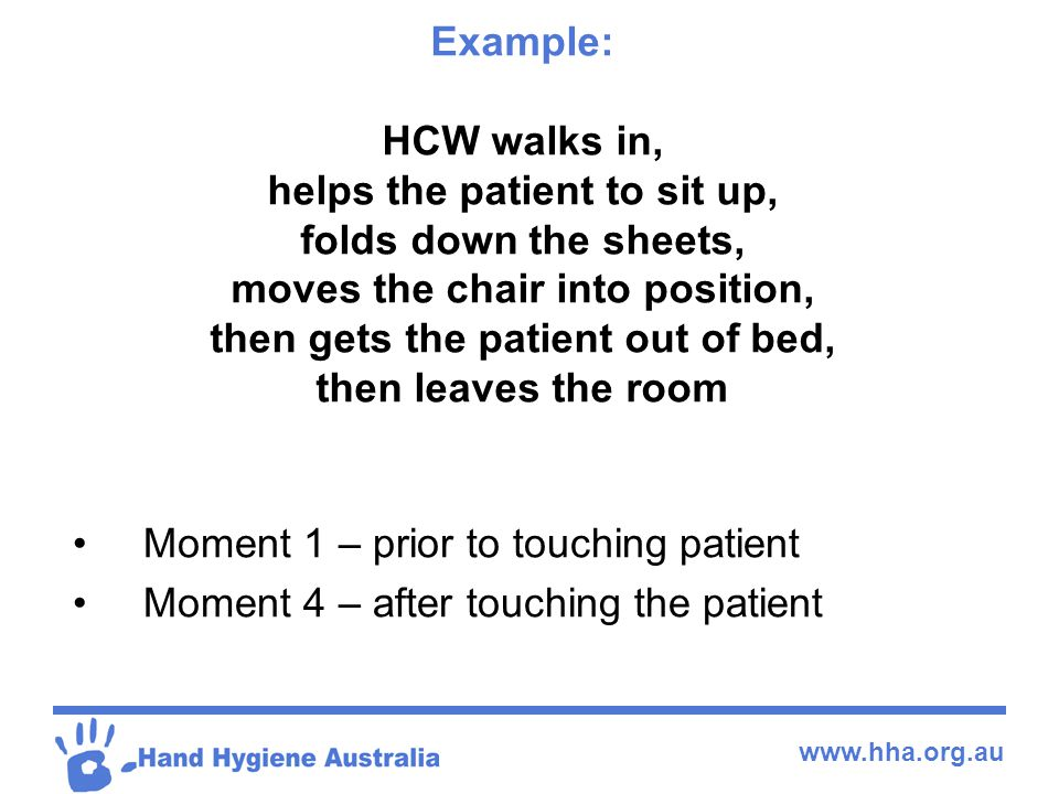 Example: HCW walks in, helps the patient to sit up, folds down the sheets, moves the chair into position, then gets the patient out of bed, then leaves the room