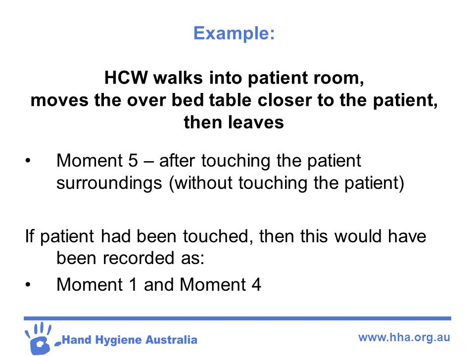 Example: HCW walks into patient room, moves the over bed table closer to the patient, then leaves