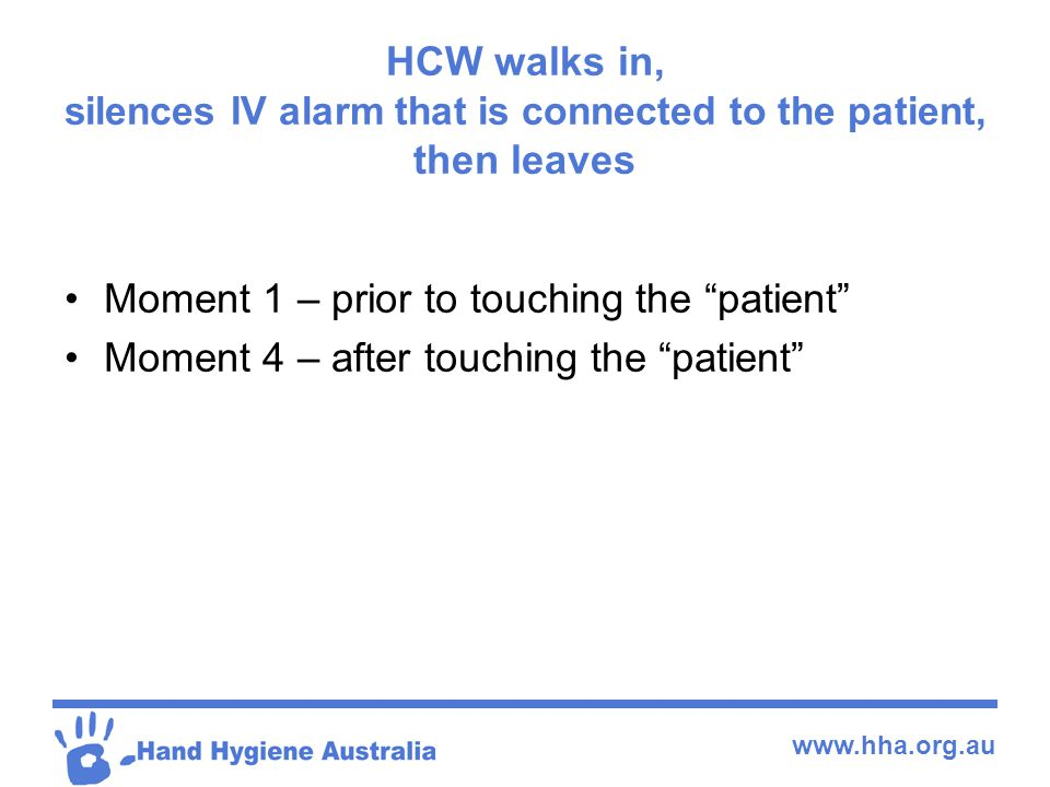 HCW walks in, silences IV alarm that is connected to the patient, then leaves
