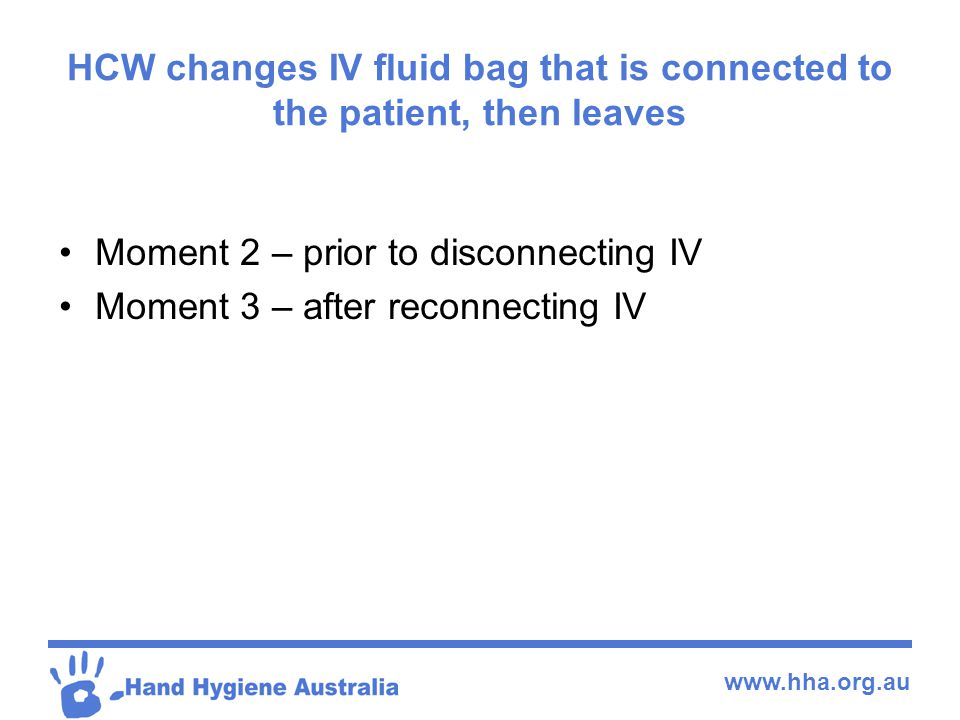 HCW changes IV fluid bag that is connected to the patient, then leaves