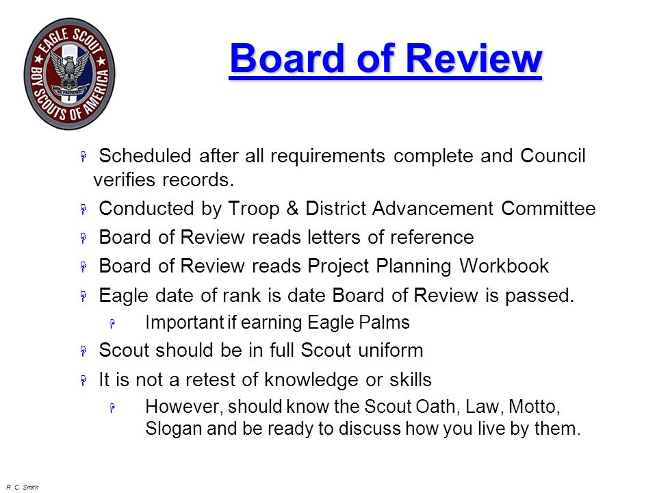 Board of Review Scheduled after all requirements complete and Council verifies records. Conducted by Troop & District Advancement Committee.