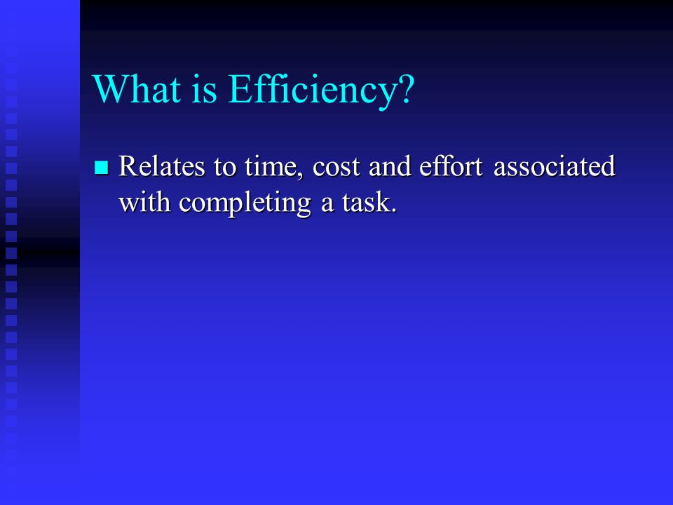 What is Efficiency Relates to time, cost and effort associated with completing a task.