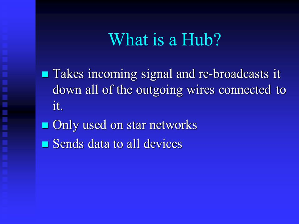 What is a Hub Takes incoming signal and re-broadcasts it down all of the outgoing wires connected to it.