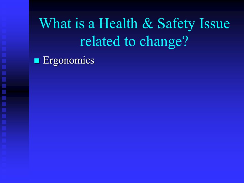 What is a Health & Safety Issue related to change