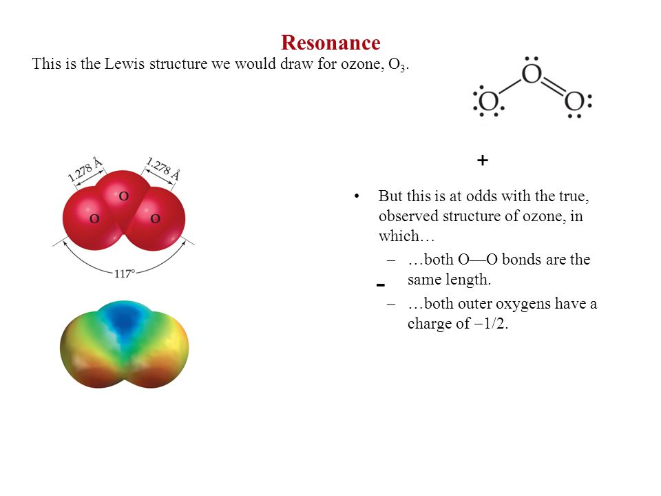 - Resonance + This is the Lewis structure we would draw for ozone, O3.