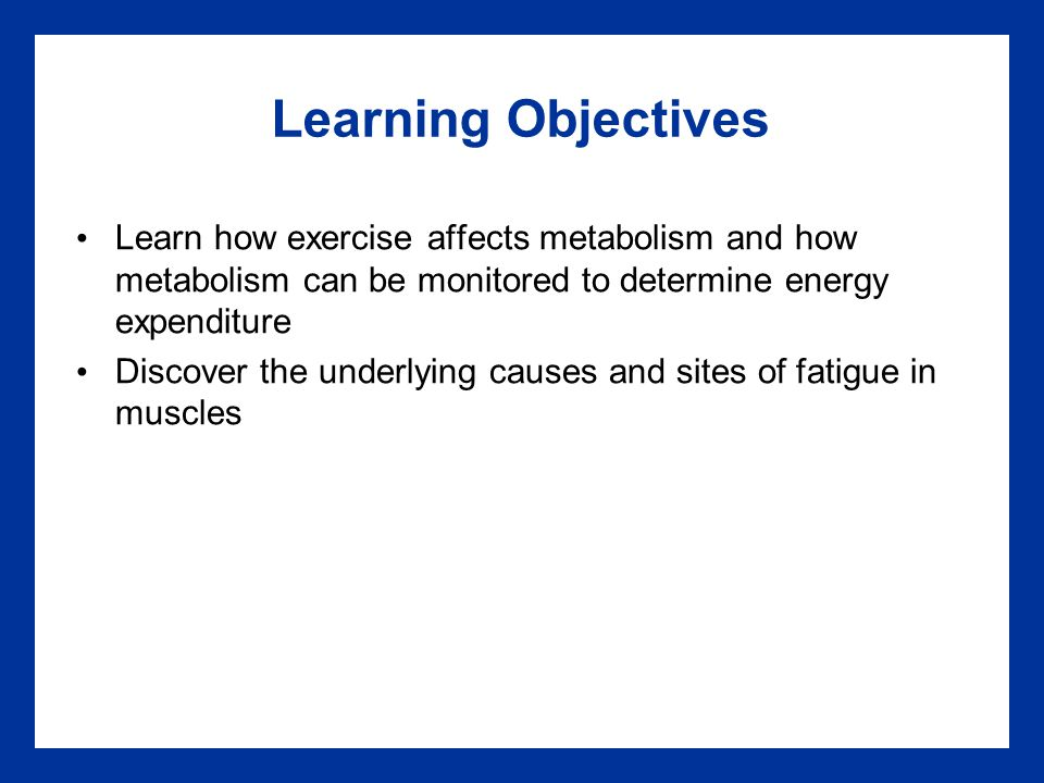 Learning Objectives Learn how exercise affects metabolism and how metabolism can be monitored to determine energy expenditure.