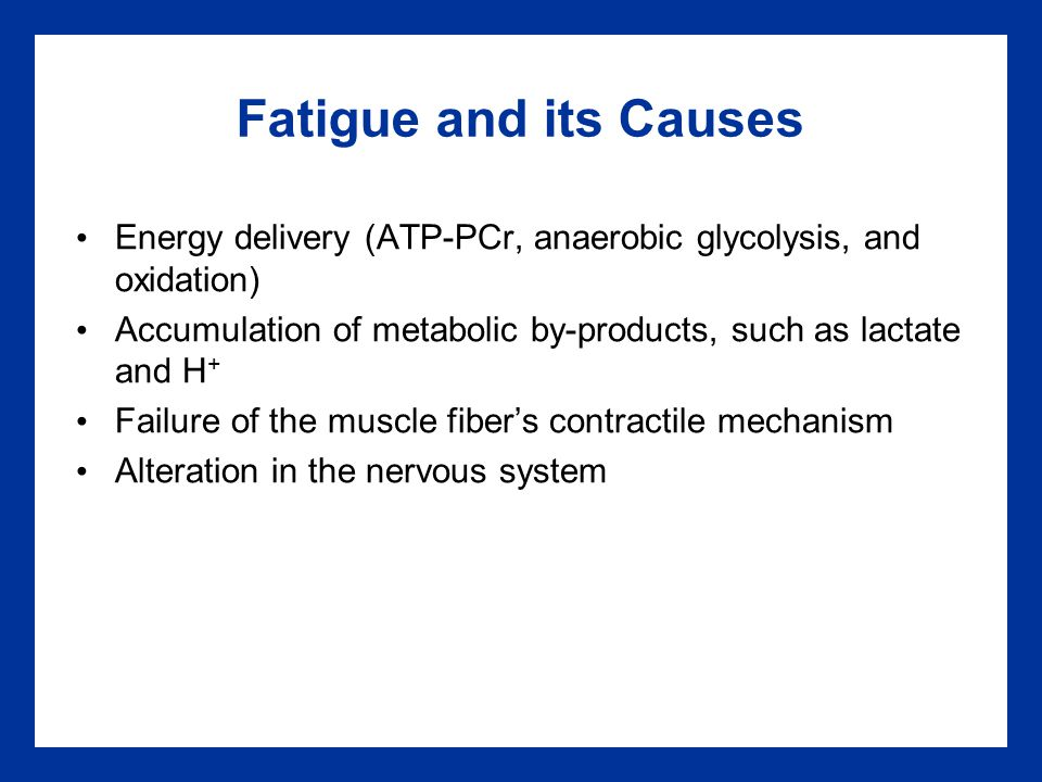 Fatigue and its Causes Energy delivery (ATP-PCr, anaerobic glycolysis, and oxidation) Accumulation of metabolic by-products, such as lactate and H+