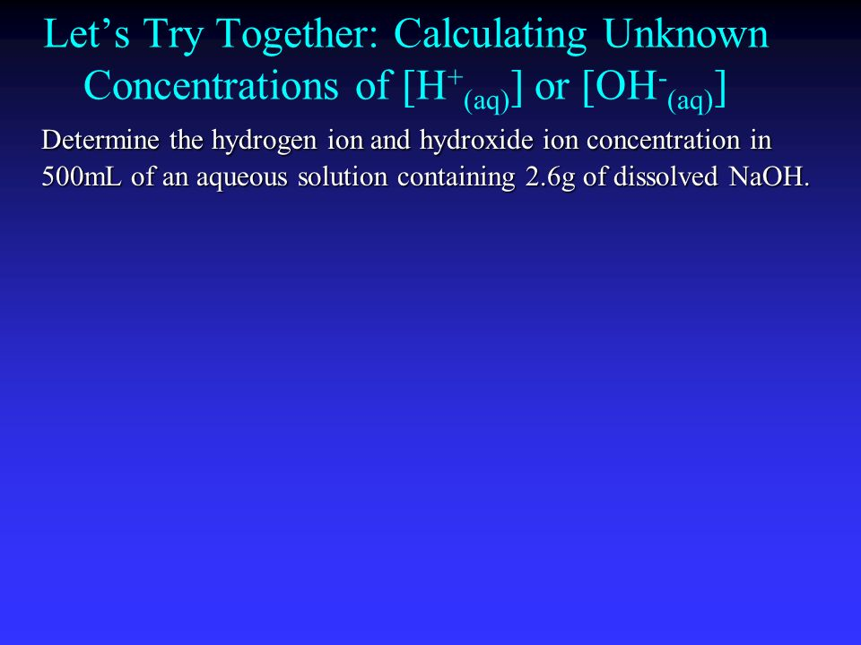 Let's Try Together: Calculating Unknown Concentrations of [H+(aq)] or [OH-(aq)]