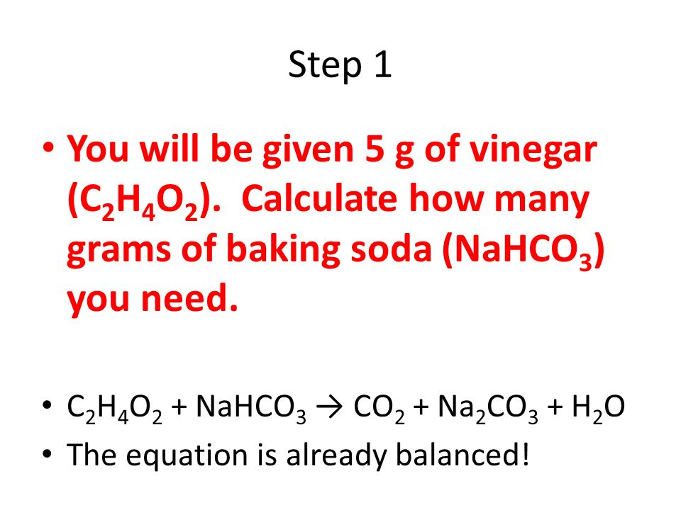 Step 1 You will be given 5 g of vinegar (C2H4O2). Calculate how many grams of baking soda (NaHCO3) you need.