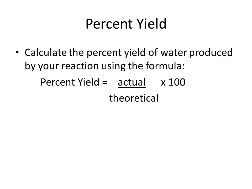 Percent Yield Calculate the percent yield of water produced by your reaction using the formula: Percent Yield = actual x 100.