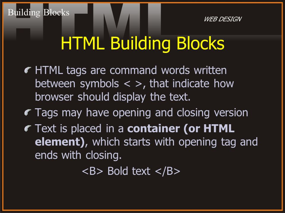 Building Blocks HTML Building Blocks. HTML tags are command words written between symbols < >, that indicate how browser should display the text.