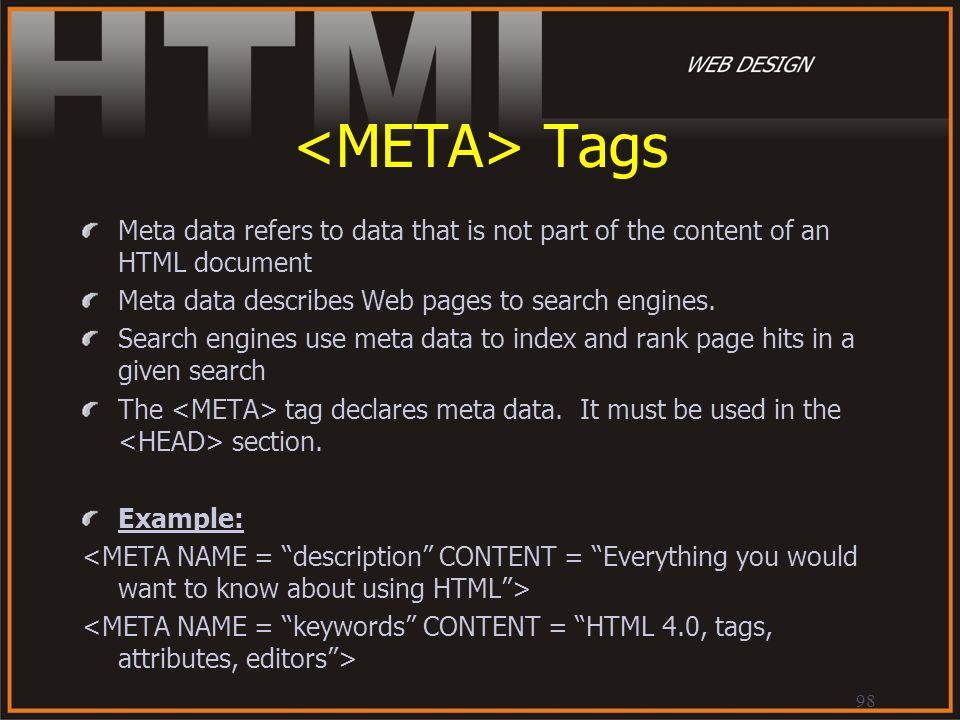 <META> Tags Meta data refers to data that is not part of the content of an HTML document. Meta data describes Web pages to search engines.