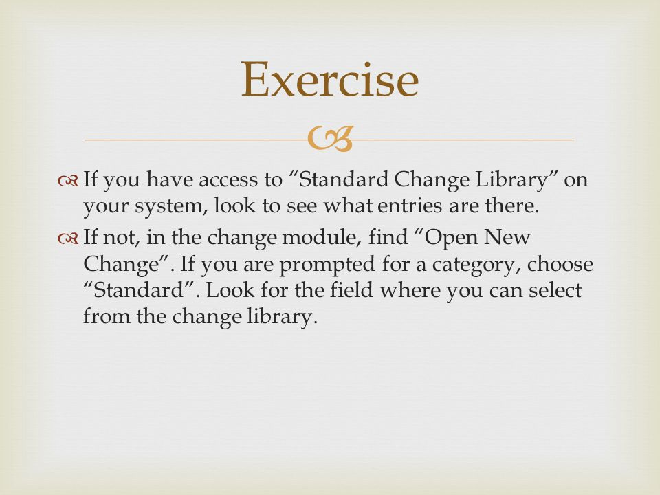 Exercise If you have access to Standard Change Library on your system, look to see what entries are there.