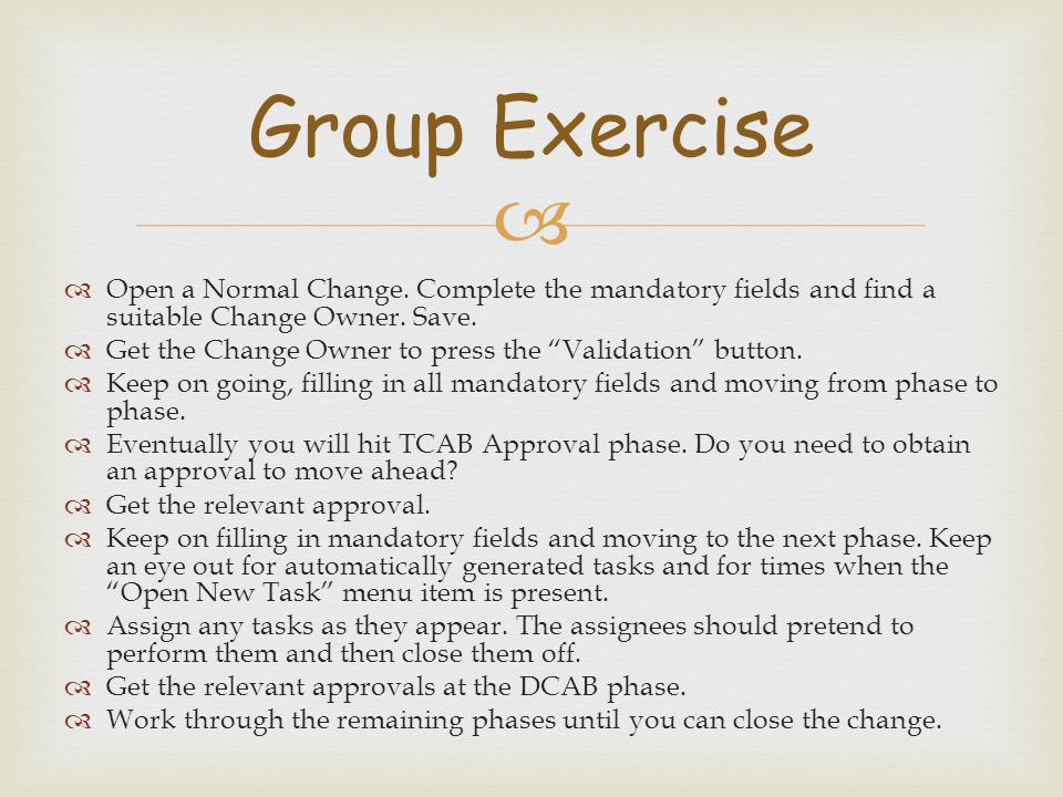 Group Exercise Open a Normal Change. Complete the mandatory fields and find a suitable Change Owner. Save.