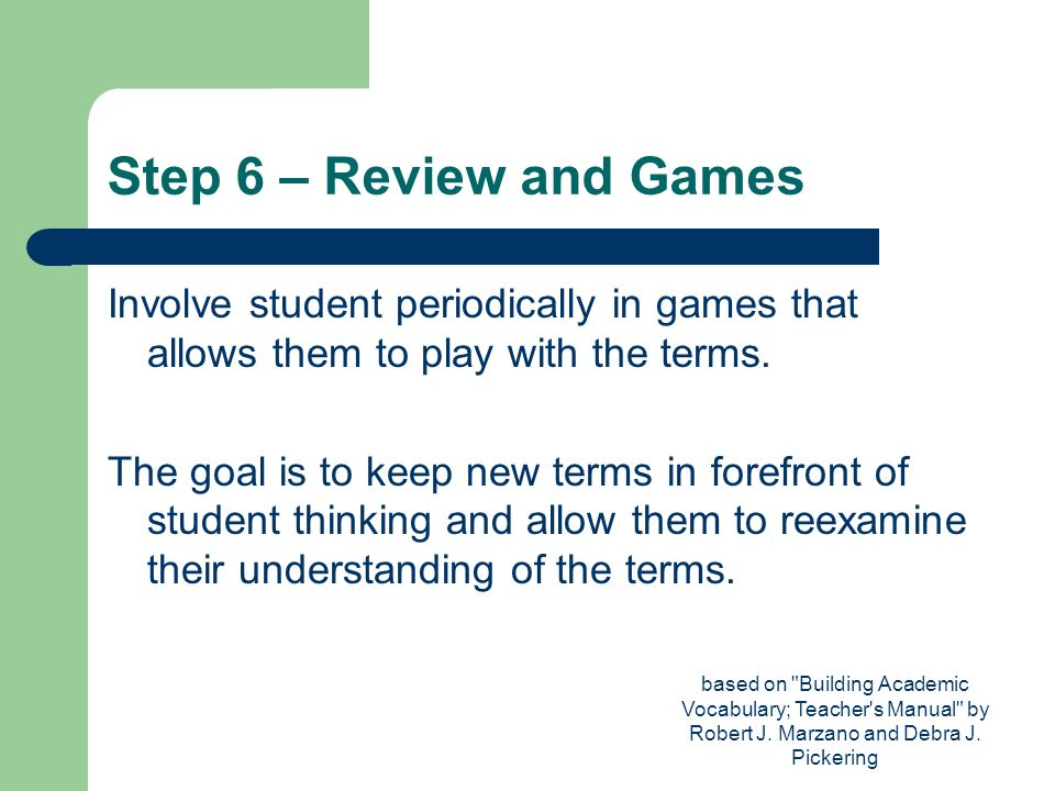 Step 6 – Review and Games Involve student periodically in games that allows them to play with the terms.