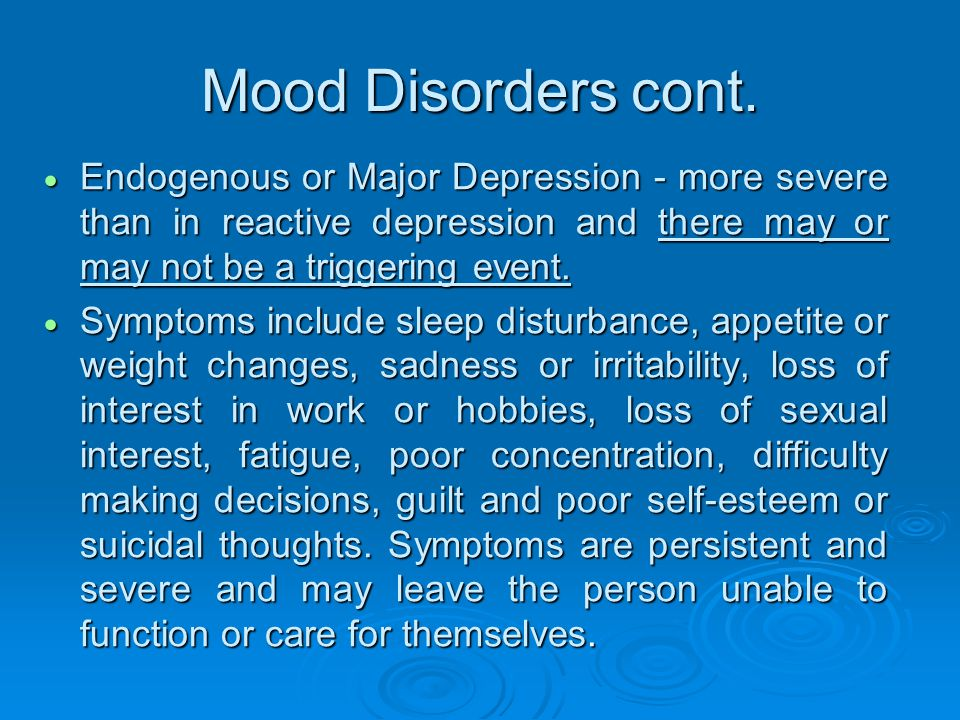 Mood Disorders cont. Endogenous or Major Depression - more severe than in reactive depression and there may or may not be a triggering event.
