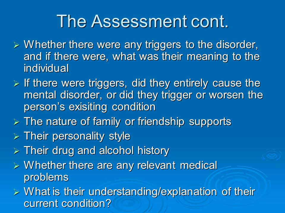 The Assessment cont. Whether there were any triggers to the disorder, and if there were, what was their meaning to the individual.
