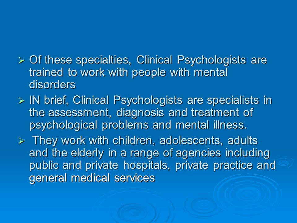 Of these specialties, Clinical Psychologists are trained to work with people with mental disorders