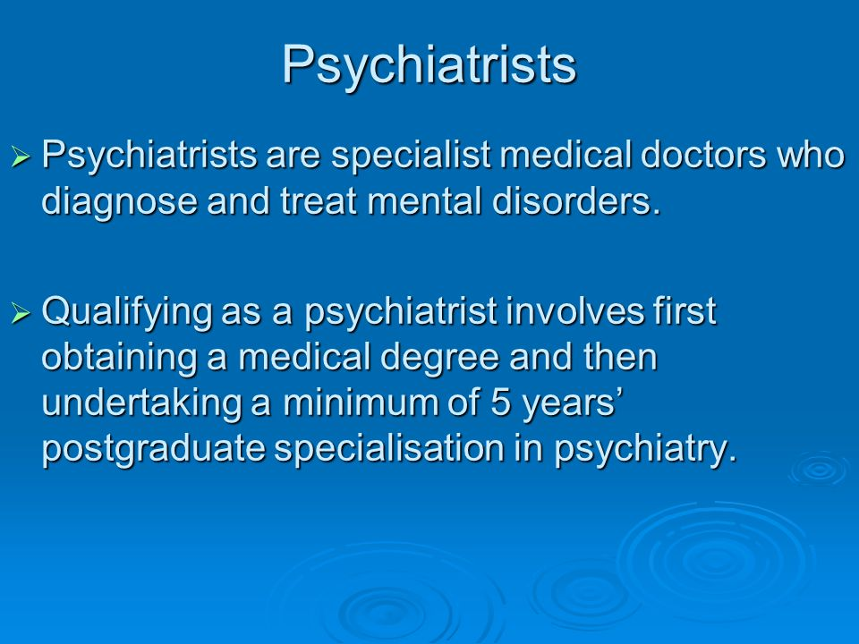 Psychiatrists Psychiatrists are specialist medical doctors who diagnose and treat mental disorders.