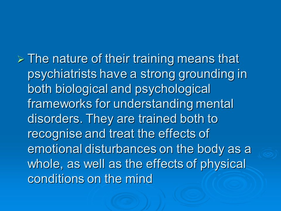 The nature of their training means that psychiatrists have a strong grounding in both biological and psychological frameworks for understanding mental disorders.