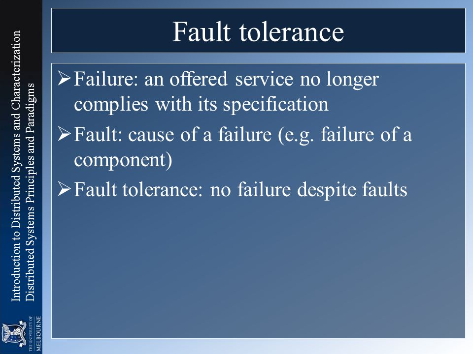 Fault tolerance Failure: an offered service no longer complies with its specification. Fault: cause of a failure (e.g. failure of a component)
